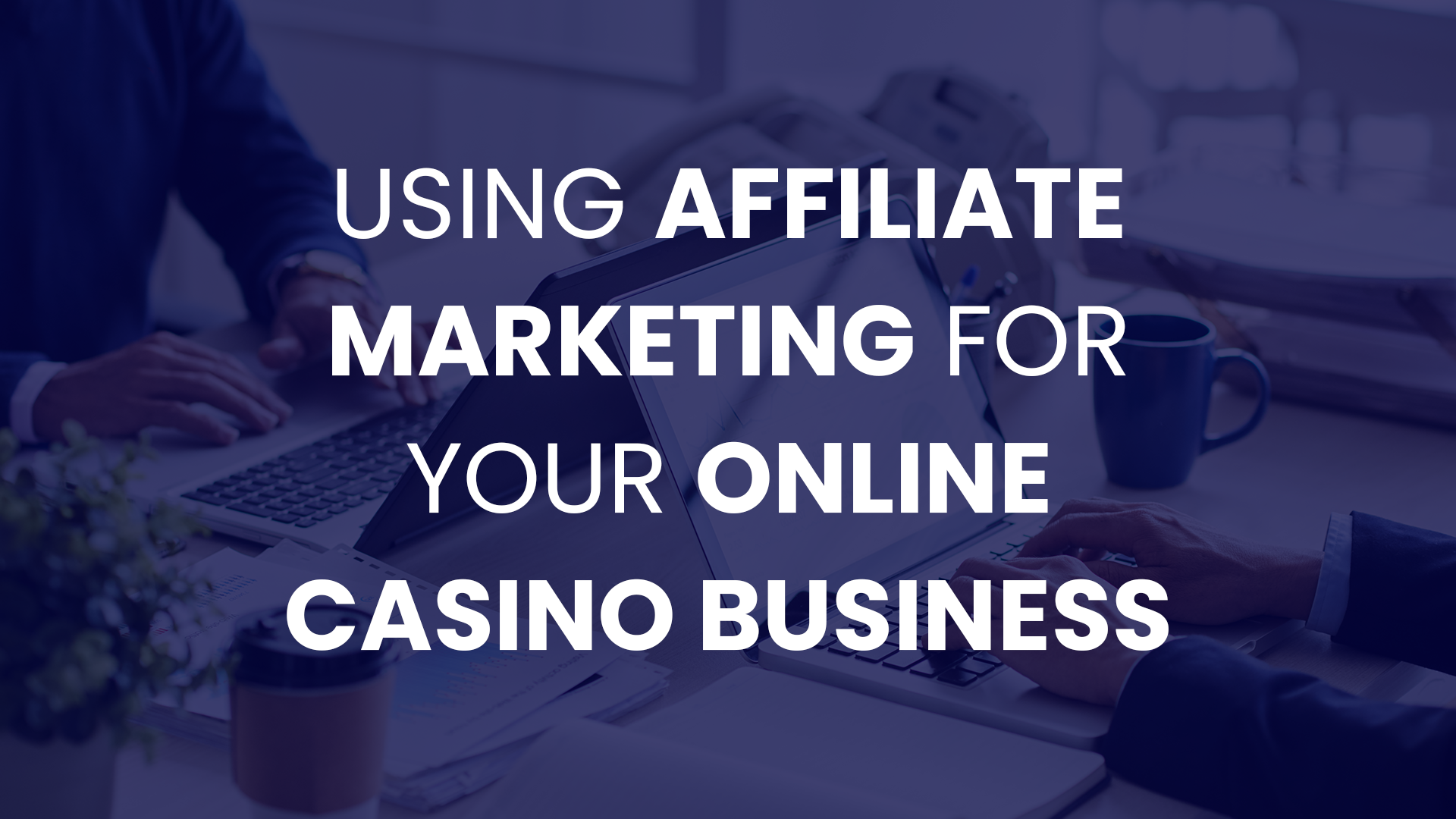 Using Affiliate Marketing for Your Online Casino Business